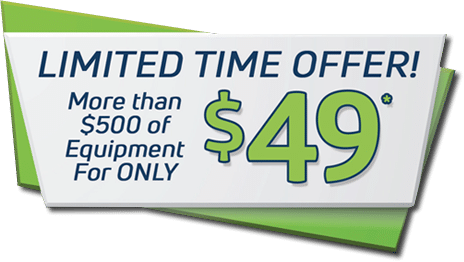 Limited Time Offer! More than $500 of equipment for only $49*